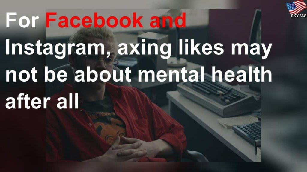 For Facebook and Instagram, axing likes may not be about mental health