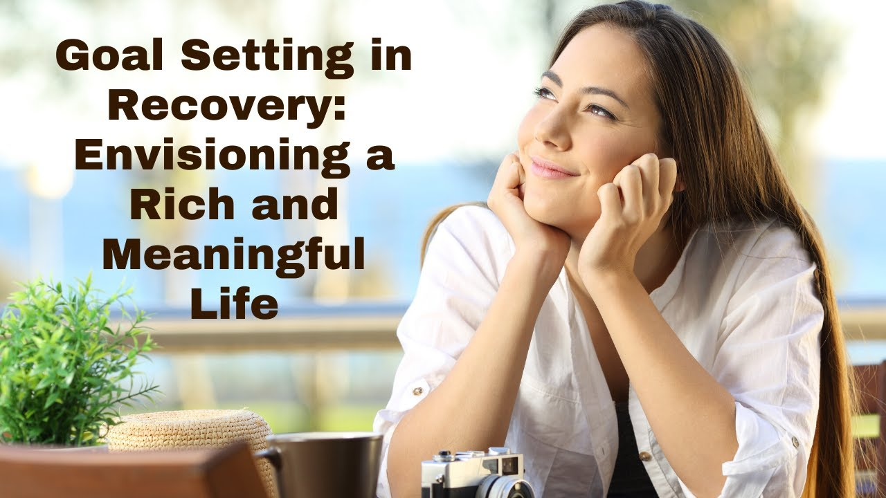 Goal Setting in Recovery Envisioning a Rich and Meaningful Life
