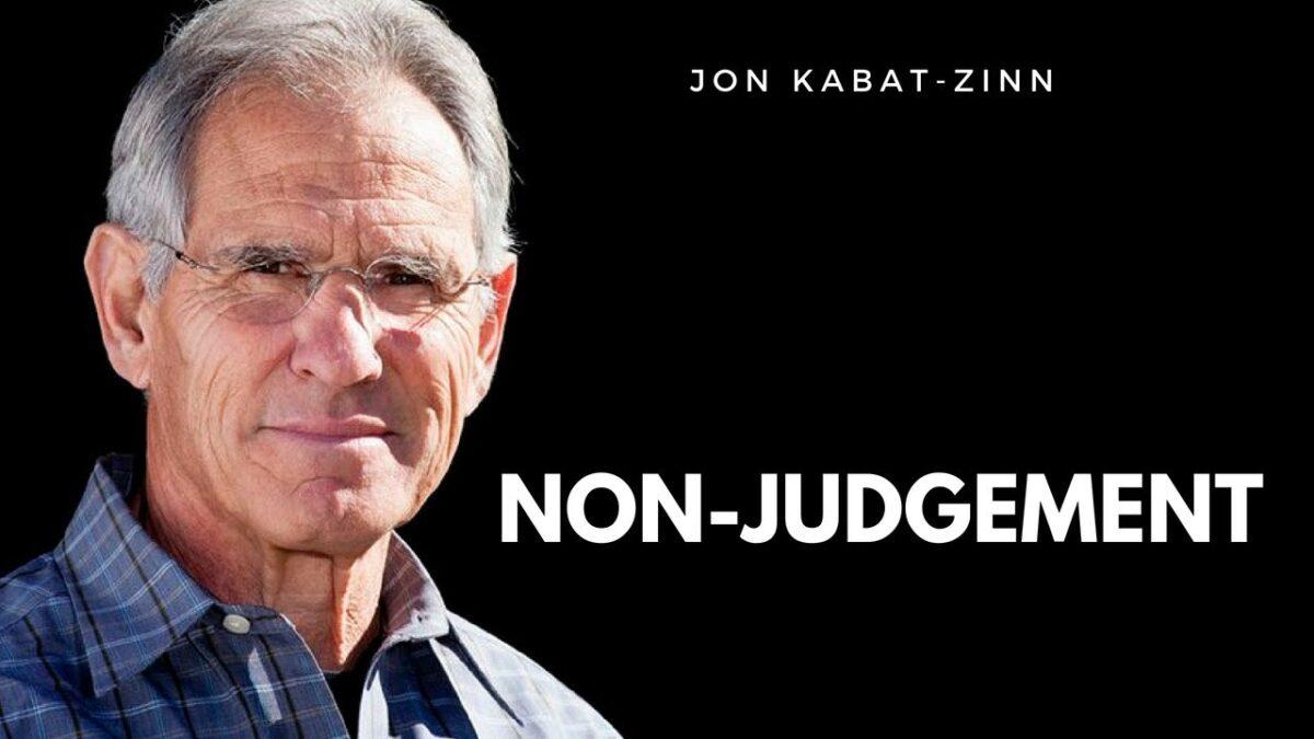 Non-judgement. Jon Kabat-Zinn. Non-judgmental Awareness – Habits of Mind –